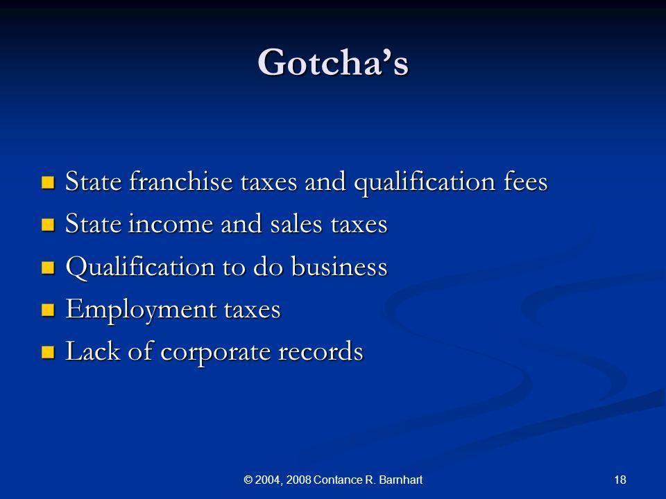 18© 2004, 2008 Contance R. Barnhart Gotchas State franchise taxes and qualification fees State franchise taxes and qualification fees State income and