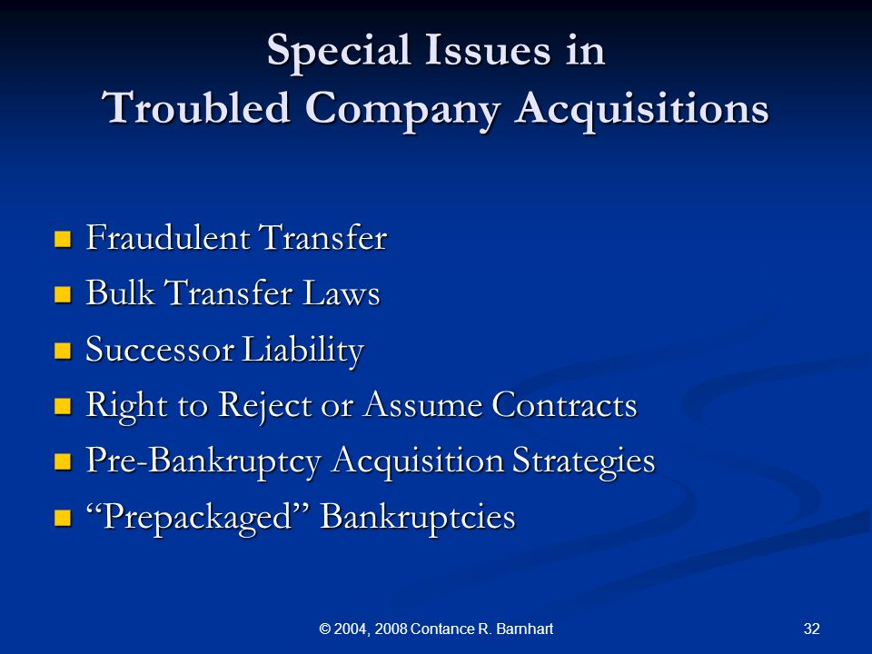 32© 2004, 2008 Contance R. Barnhart Special Issues in Troubled Company Acquisitions Fraudulent Transfer Fraudulent Transfer Bulk Transfer Laws Bulk Tr