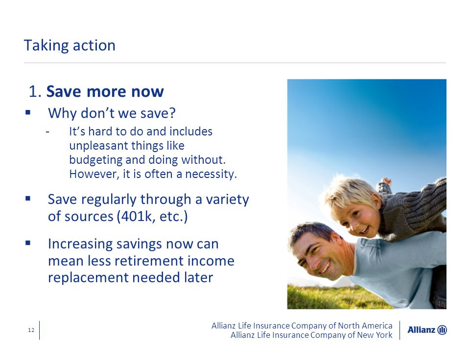 Allianz Life Insurance Company of North America Allianz Life Insurance Company of New York 12 Taking action 1. Save more now Why dont we save? -Its ha