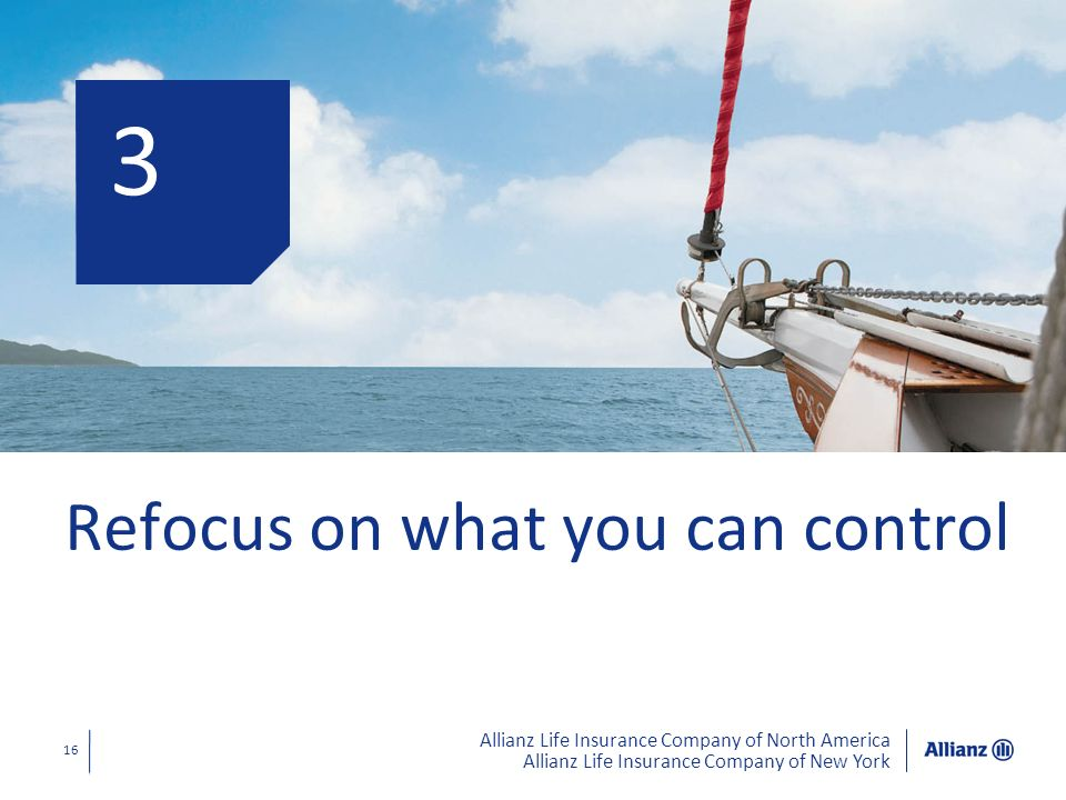Allianz Life Insurance Company of North America Allianz Life Insurance Company of New York 16 3 Refocus on what you can control