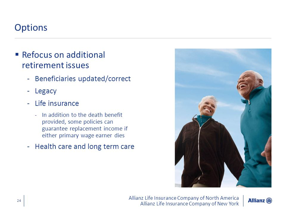 Allianz Life Insurance Company of North America Allianz Life Insurance Company of New York 24 Options Refocus on additional retirement issues -Benefic