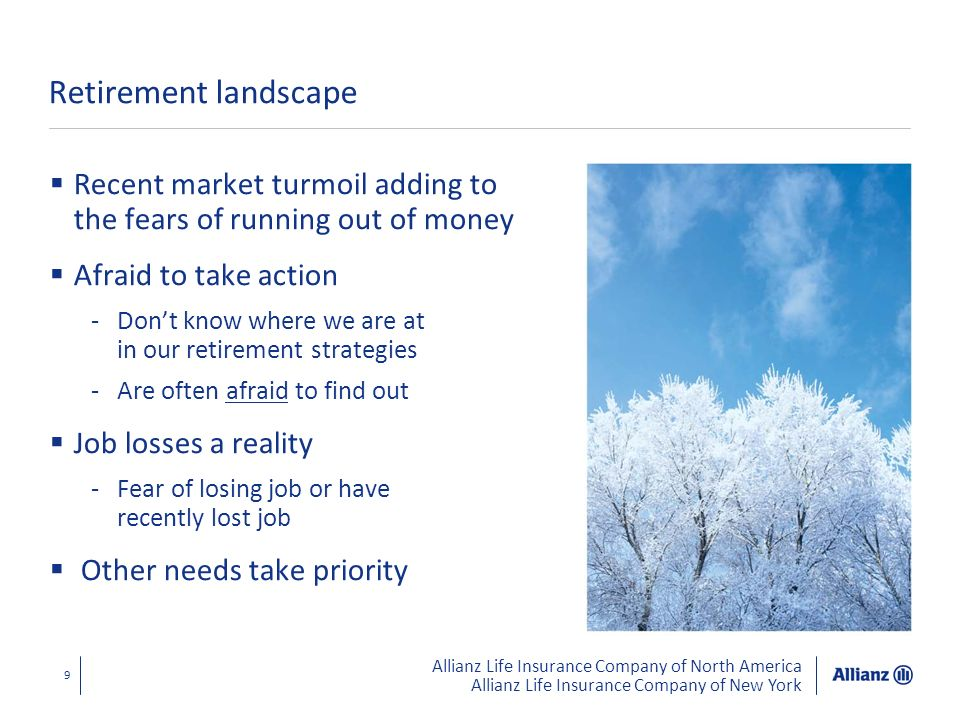 Allianz Life Insurance Company of North America Allianz Life Insurance Company of New York 10 Retirement today Refocus on your retirement strategies Walk through where you are at financially today Walk through where you want to be to have a reasonable retirement tomorrow Focus on what you can control