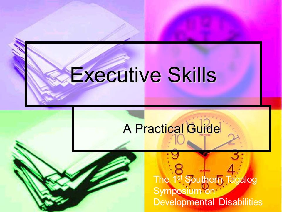 Executive Skills A Practical Guide The 1 st Southern Tagalog Symposium on Developmental Disabilities