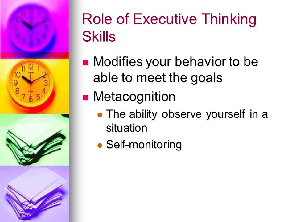 Role of Executive Thinking Skills Modifies your behavior to be able to meet the goals Modifies your behavior to be able to meet the goals Metacognitio