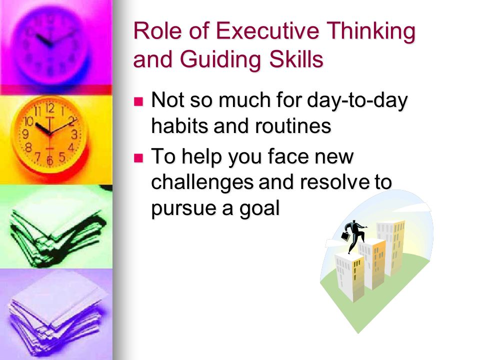 Role of Executive Thinking and Guiding Skills Not so much for day-to-day habits and routines Not so much for day-to-day habits and routines To help yo
