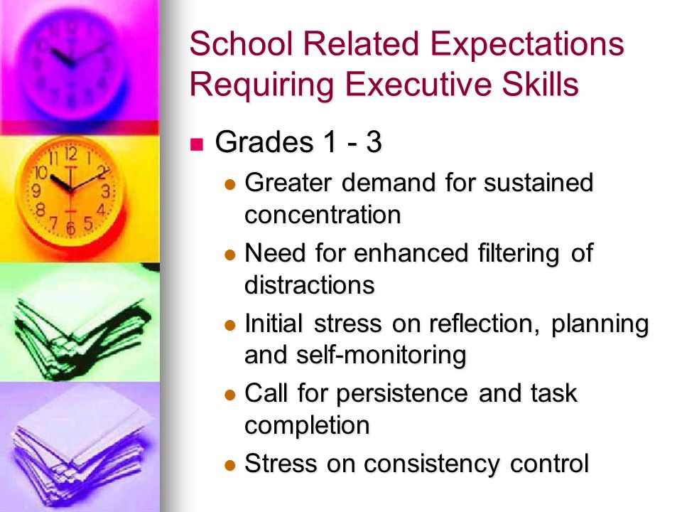 School Related Expectations Requiring Executive Skills Grades 1 - 3 Grades 1 - 3 Greater demand for sustained concentration Greater demand for sustain
