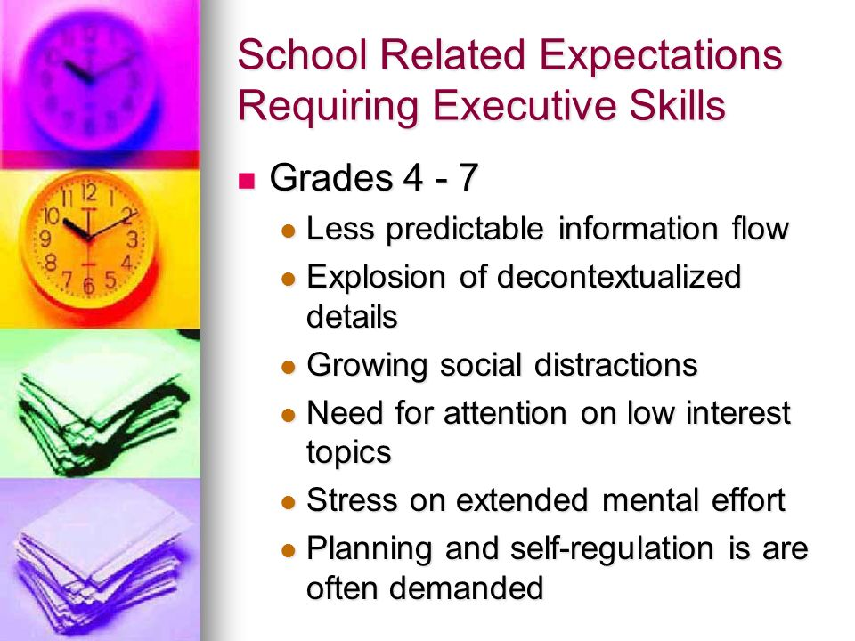 School Related Expectations Requiring Executive Skills Grades 4 - 7 Grades 4 - 7 Less predictable information flow Less predictable information flow E