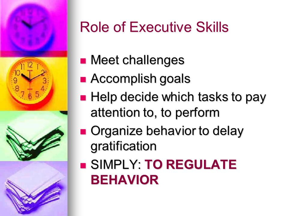 Role of Executive Skills Meet challenges Meet challenges Accomplish goals Accomplish goals Help decide which tasks to pay attention to, to perform Hel