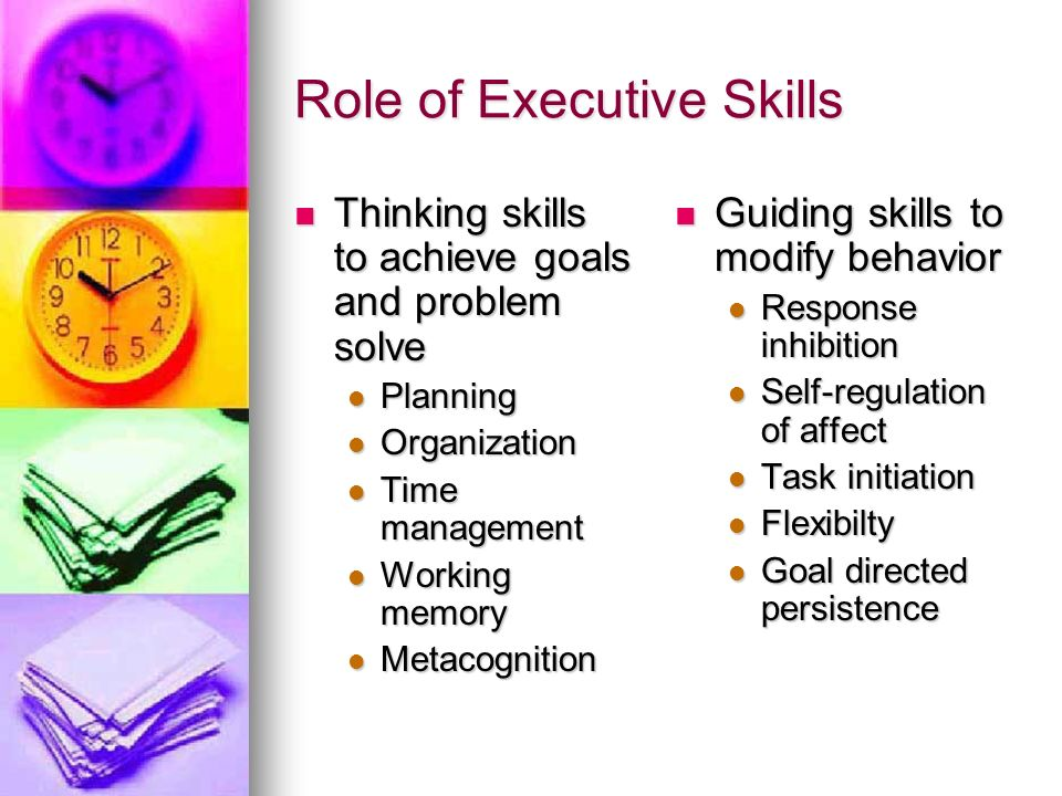 Role of Executive Skills Thinking skills to achieve goals and problem solve Thinking skills to achieve goals and problem solve Planning Planning Organ