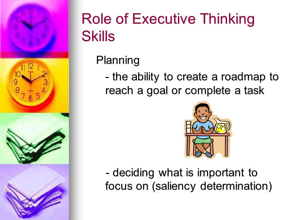 Role of Executive Thinking Skills Organization Organization The ability to arrange or place things according to a system The ability to arrange or place things according to a system