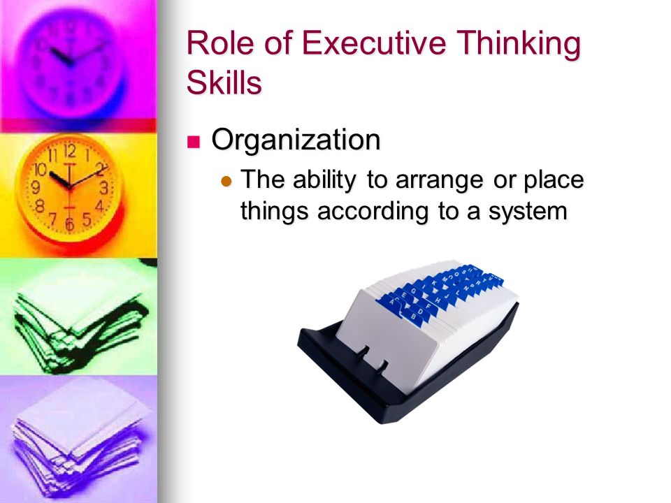 Role of Executive Thinking Skills Organization Organization The ability to arrange or place things according to a system The ability to arrange or pla