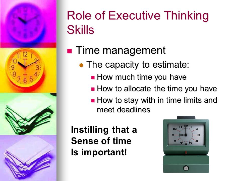 Role of Executive Thinking Skills Time management Time management The capacity to estimate: The capacity to estimate: How much time you have How much