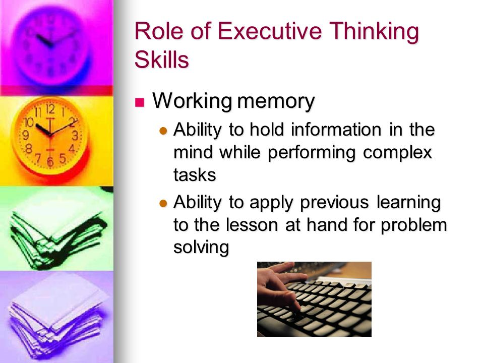 Role of Executive Thinking Skills Modifies your behavior to be able to meet the goals Modifies your behavior to be able to meet the goals Metacognition Metacognition The ability observe yourself in a situation The ability observe yourself in a situation Self-monitoring Self-monitoring
