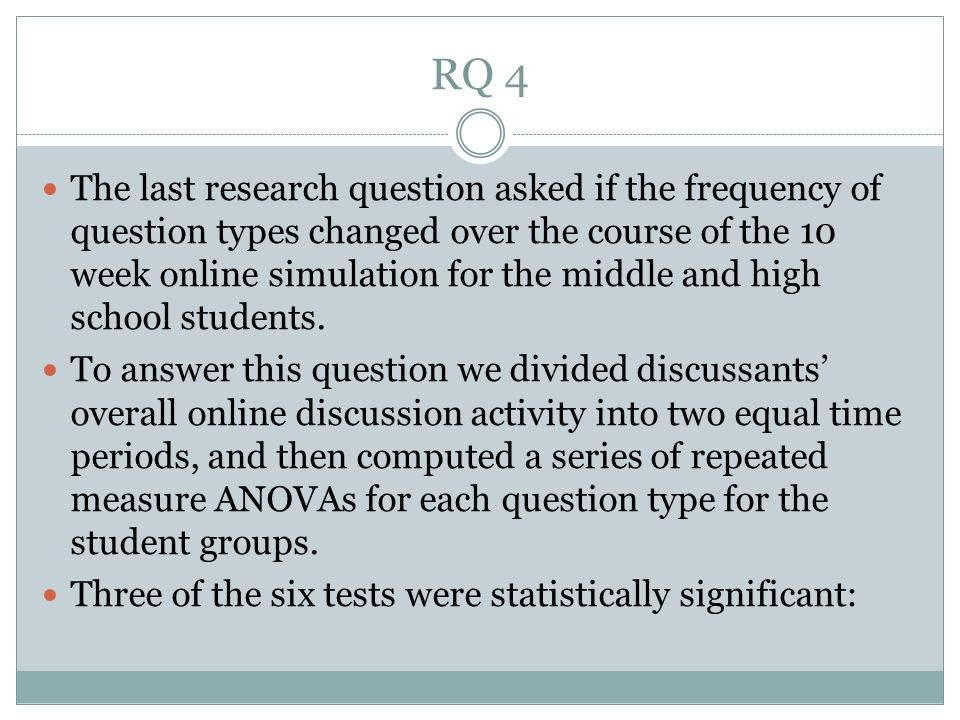 RQ 4 The last research question asked if the frequency of question types changed over the course of the 10 week online simulation for the middle and high school students.