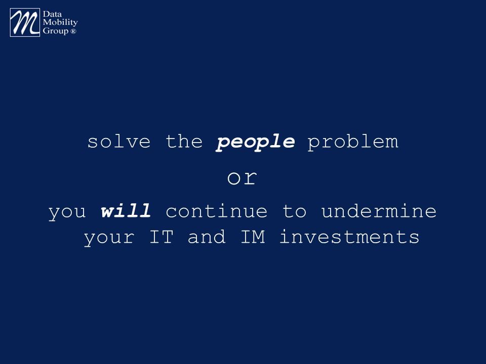 solve the people problem or you will continue to undermine your IT and IM investments