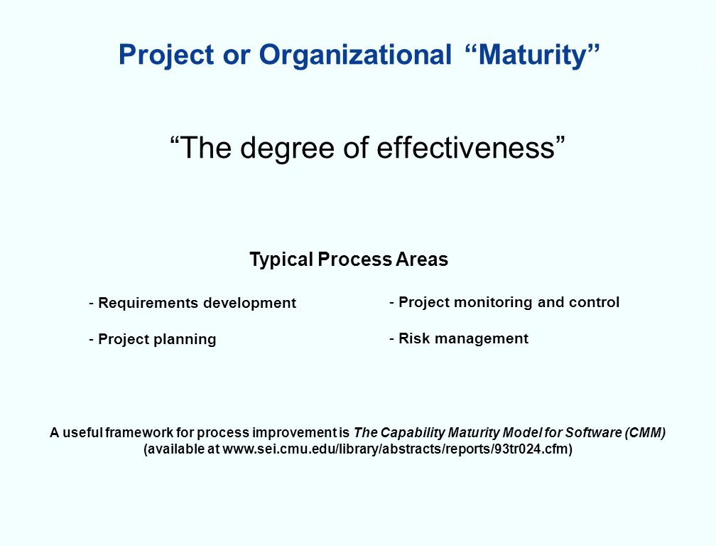 11 Project or Organizational Maturity The degree of effectiveness - Requirements development - Project planning - Project monitoring and control - Risk management Typical Process Areas A useful framework for process improvement is The Capability Maturity Model for Software (CMM) (available at