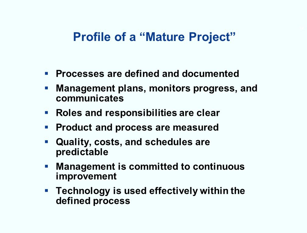 12 Profile of a Mature Project Processes are defined and documented Management plans, monitors progress, and communicates Roles and responsibilities are clear Product and process are measured Quality, costs, and schedules are predictable Management is committed to continuous improvement Technology is used effectively within the defined process