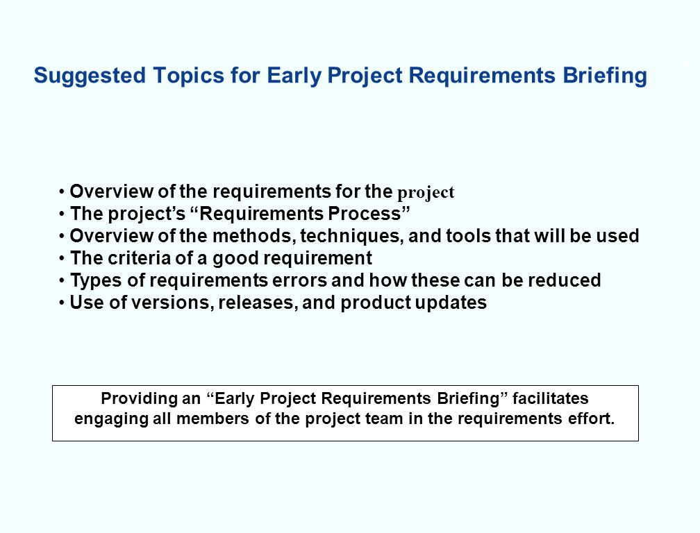 Suggested Topics for Early Project Requirements Briefing 20 Overview of the requirements for the project The projects Requirements Process Overview of the methods, techniques, and tools that will be used The criteria of a good requirement Types of requirements errors and how these can be reduced Use of versions, releases, and product updates Providing an Early Project Requirements Briefing facilitates engaging all members of the project team in the requirements effort.