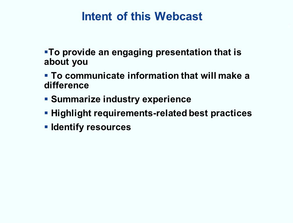 Intent of this Webcast To provide an engaging presentation that is about you To communicate information that will make a difference Summarize industry experience Highlight requirements-related best practices Identify resources 5