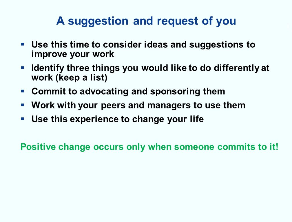 6 A suggestion and request of you Use this time to consider ideas and suggestions to improve your work Identify three things you would like to do differently at work (keep a list) Commit to advocating and sponsoring them Work with your peers and managers to use them Use this experience to change your life Positive change occurs only when someone commits to it.