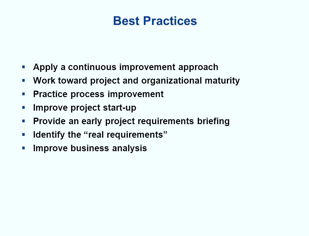 9 Best Practices Apply a continuous improvement approach Work toward project and organizational maturity Practice process improvement Improve project start-up Provide an early project requirements briefing Identify the real requirements Improve business analysis