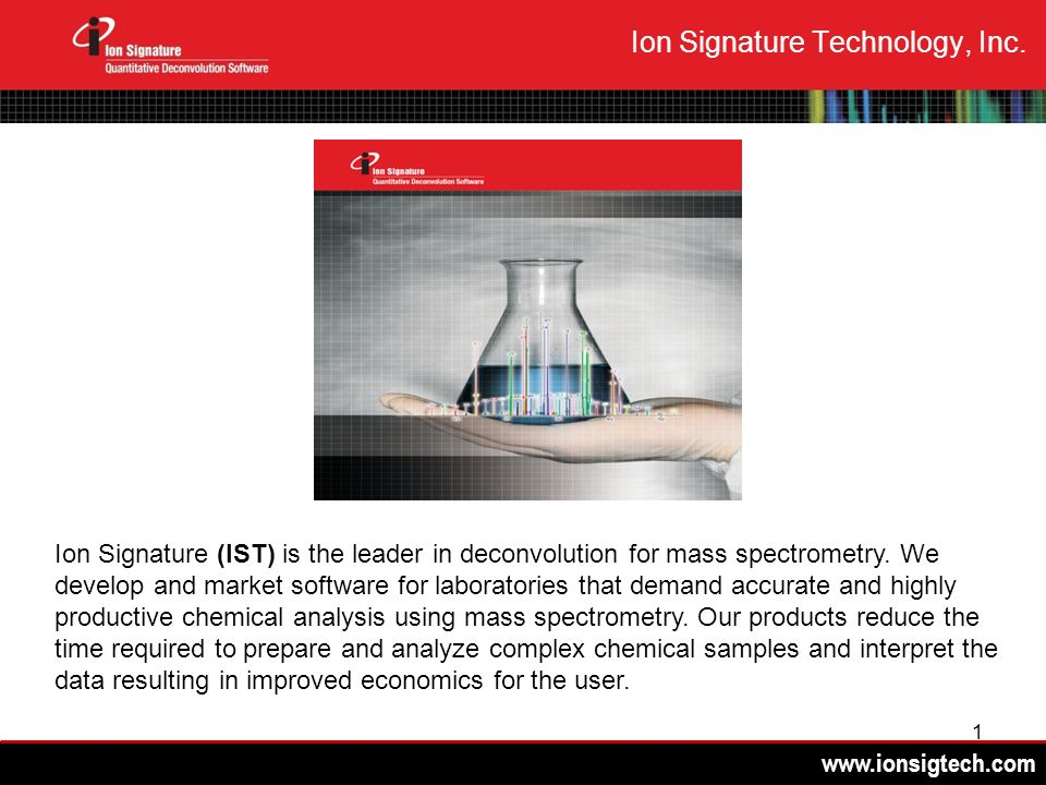 www.ionsigtech.com 1 Ion Signature Technology, Inc. Ion Signature (IST) is the leader in deconvolution for mass spectrometry. We develop and market so