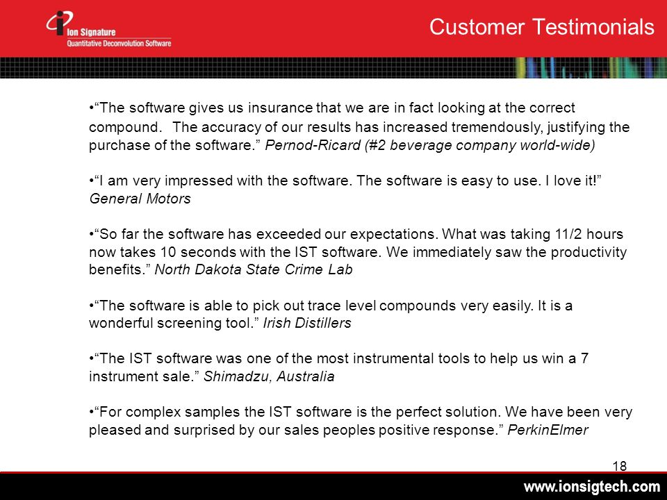 www.ionsigtech.com 18 Customer Testimonials The software gives us insurance that we are in fact looking at the correct compound. The accuracy of our r