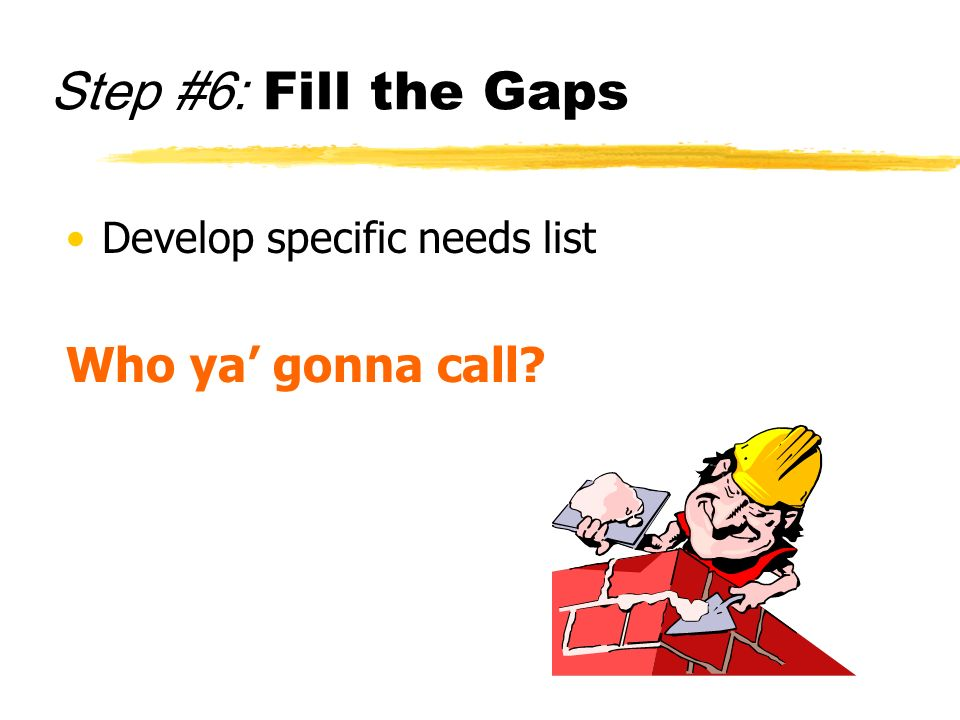Step #6: Fill the Gaps Develop specific needs list Who ya gonna call?