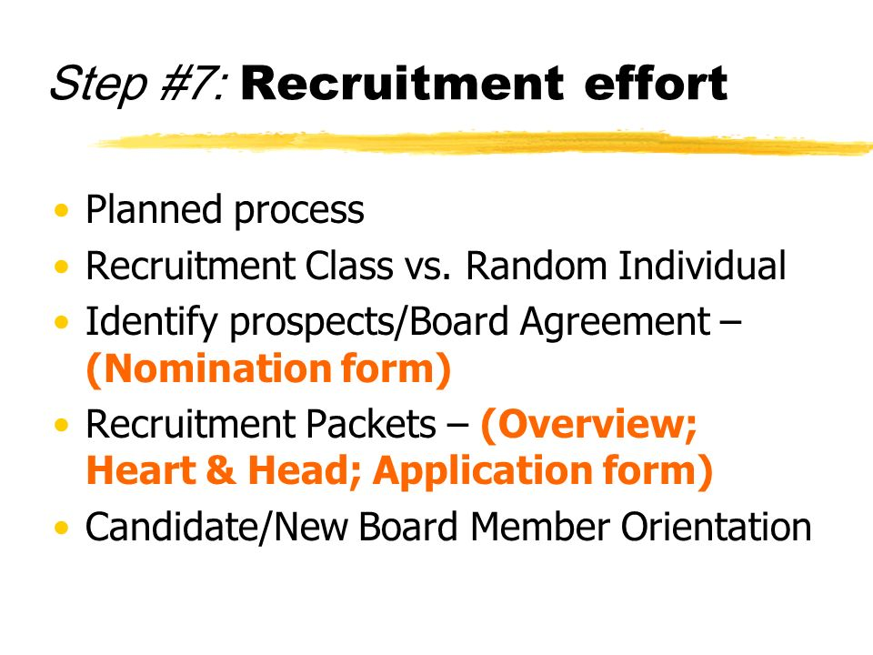 Step #7: Recruitment effort Planned process Recruitment Class vs. Random Individual Identify prospects/Board Agreement – (Nomination form) Recruitment