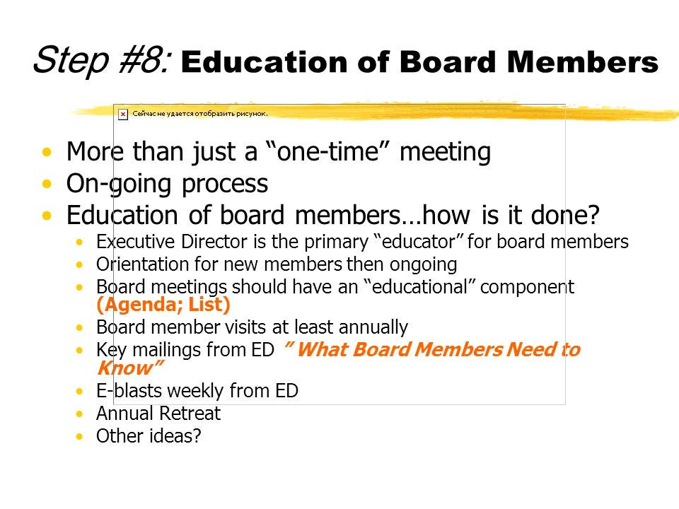 Step #8: Education of Board Members More than just a one-time meeting On-going process Education of board members…how is it done? Executive Director i