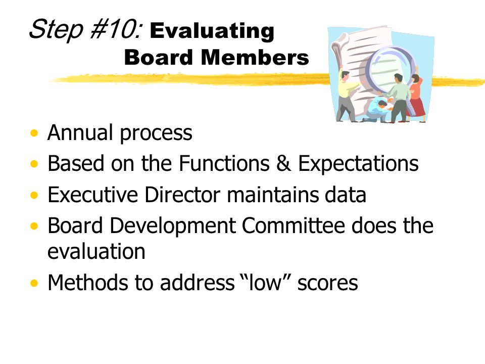 Step #10: Evaluating Board Members Annual process Based on the Functions & Expectations Executive Director maintains data Board Development Committee