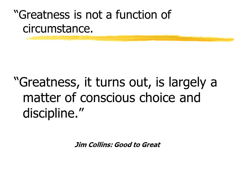 Greatness is not a function of circumstance. Greatness, it turns out, is largely a matter of conscious choice and discipline. Jim Collins: Good to Gre