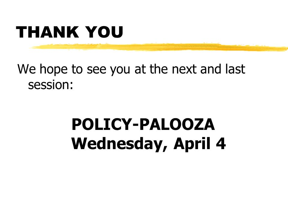 THANK YOU We hope to see you at the next and last session: POLICY-PALOOZA Wednesday, April 4