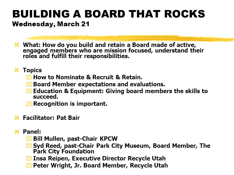 BUILDING A BOARD THAT ROCKS Wednesday, March 21 zWhat: How do you build and retain a Board made of active, engaged members who are mission focused, un