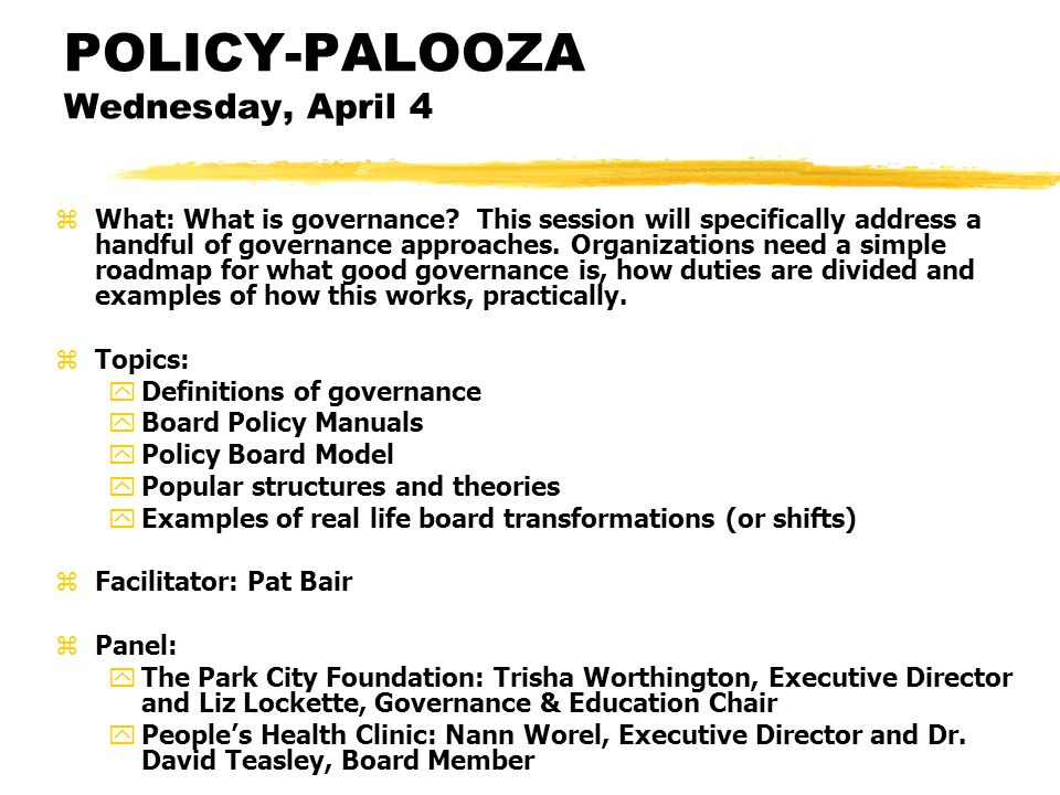 POLICY-PALOOZA Wednesday, April 4 zWhat: What is governance? This session will specifically address a handful of governance approaches. Organizations