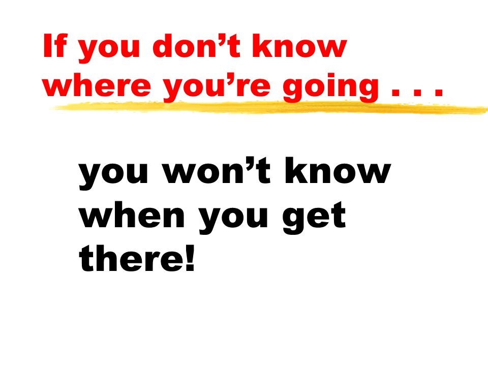 If you dont know where youre going... you wont know when you get there!