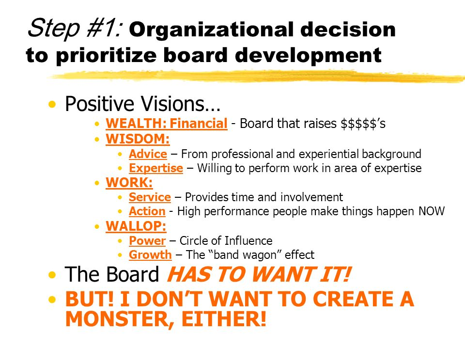 Step #1: Organizational decision to prioritize board development Positive Visions… WEALTH: Financial - Board that raises $$$$$s WISDOM: Advice – From