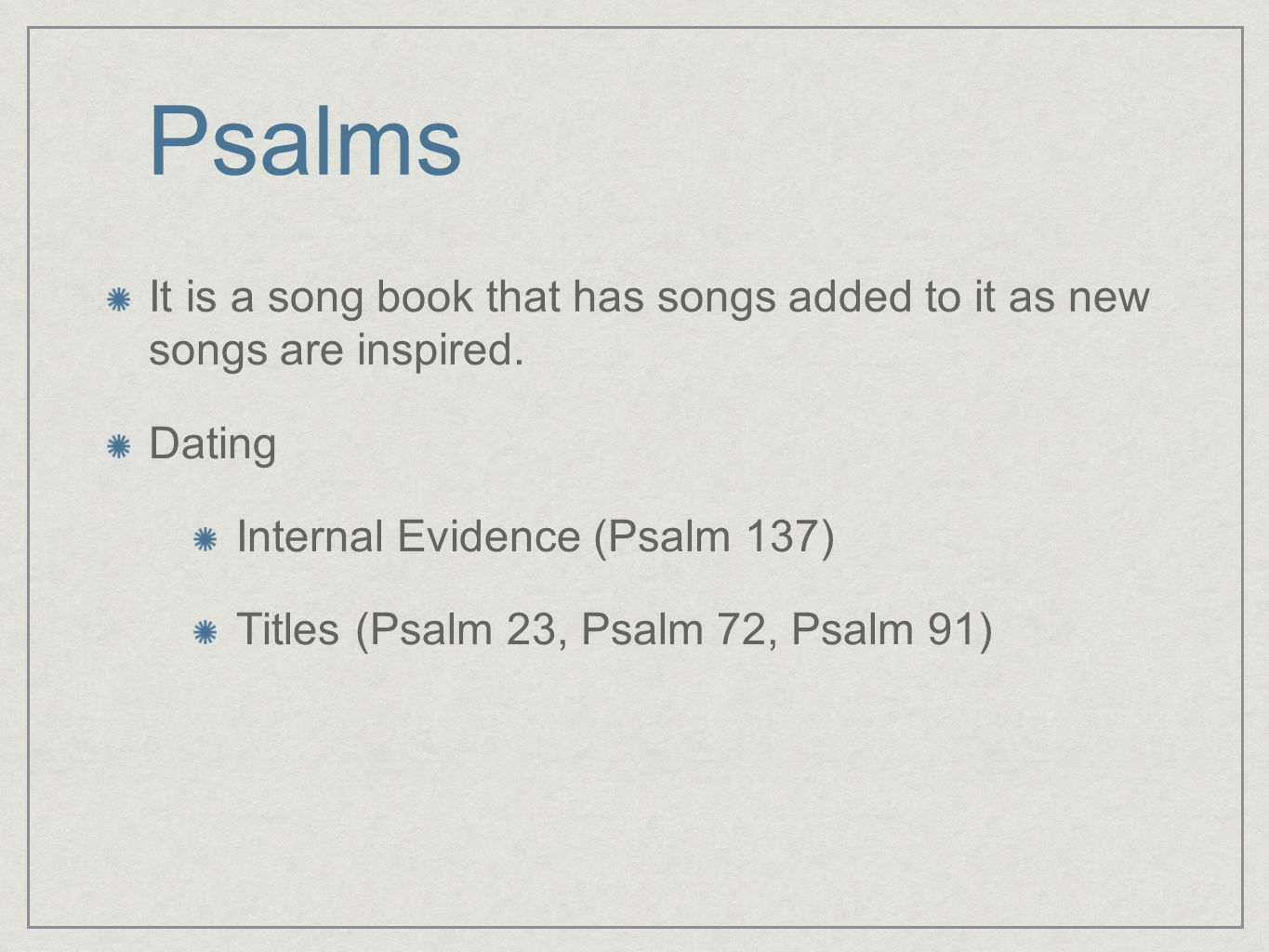 Psalms It is a song book that has songs added to it as new songs are inspired. Dating Internal Evidence (Psalm 137) Titles (Psalm 23, Psalm 72, Psalm