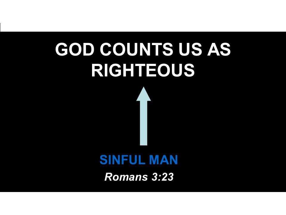 GOD COUNTS US AS RIGHTEOUS SINFUL MAN Romans 3:23