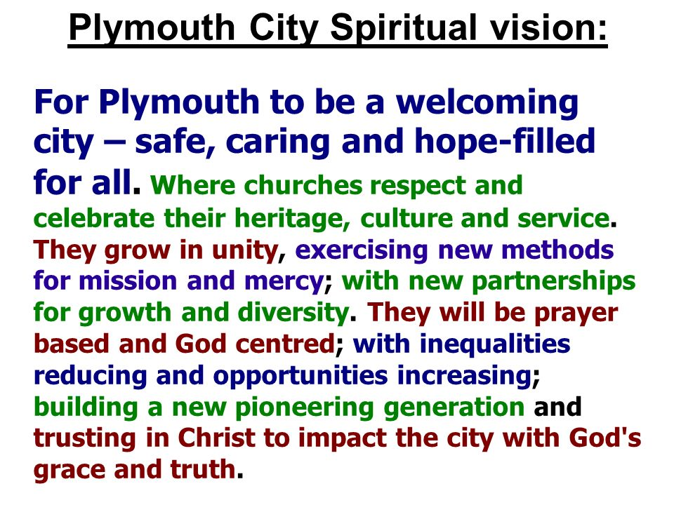 Plymouth City Spiritual vision: For Plymouth to be a welcoming city – safe, caring and hope-filled for all. Where churches respect and celebrate their