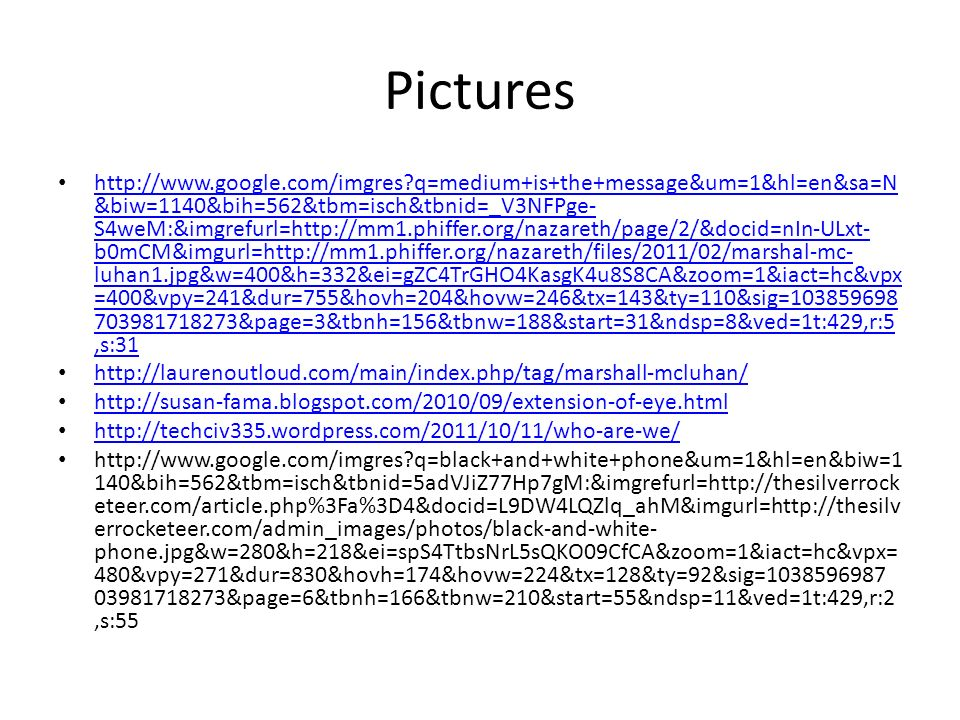 Pictures http://www.google.com/imgres q=medium+is+the+message&um=1&hl=en&sa=N &biw=1140&bih=562&tbm=isch&tbnid=_V3NFPge- S4weM:&imgrefurl=http://mm1.phiffer.org/nazareth/page/2/&docid=nIn-ULxt- b0mCM&imgurl=http://mm1.phiffer.org/nazareth/files/2011/02/marshal-mc- luhan1.jpg&w=400&h=332&ei=gZC4TrGHO4KasgK4u8S8CA&zoom=1&iact=hc&vpx =400&vpy=241&dur=755&hovh=204&hovw=246&tx=143&ty=110&sig=103859698 703981718273&page=3&tbnh=156&tbnw=188&start=31&ndsp=8&ved=1t:429,r:5,s:31 http://www.google.com/imgres q=medium+is+the+message&um=1&hl=en&sa=N &biw=1140&bih=562&tbm=isch&tbnid=_V3NFPge- S4weM:&imgrefurl=http://mm1.phiffer.org/nazareth/page/2/&docid=nIn-ULxt- b0mCM&imgurl=http://mm1.phiffer.org/nazareth/files/2011/02/marshal-mc- luhan1.jpg&w=400&h=332&ei=gZC4TrGHO4KasgK4u8S8CA&zoom=1&iact=hc&vpx =400&vpy=241&dur=755&hovh=204&hovw=246&tx=143&ty=110&sig=103859698 703981718273&page=3&tbnh=156&tbnw=188&start=31&ndsp=8&ved=1t:429,r:5,s:31 http://laurenoutloud.com/main/index.php/tag/marshall-mcluhan/ http://susan-fama.blogspot.com/2010/09/extension-of-eye.html http://techciv335.wordpress.com/2011/10/11/who-are-we/ http://www.google.com/imgres q=black+and+white+phone&um=1&hl=en&biw=1 140&bih=562&tbm=isch&tbnid=5adVJiZ77Hp7gM:&imgrefurl=http://thesilverrock eteer.com/article.php%3Fa%3D4&docid=L9DW4LQZlq_ahM&imgurl=http://thesilv errocketeer.com/admin_images/photos/black-and-white- phone.jpg&w=280&h=218&ei=spS4TtbsNrL5sQKO09CfCA&zoom=1&iact=hc&vpx= 480&vpy=271&dur=830&hovh=174&hovw=224&tx=128&ty=92&sig=1038596987 03981718273&page=6&tbnh=166&tbnw=210&start=55&ndsp=11&ved=1t:429,r:2,s:55