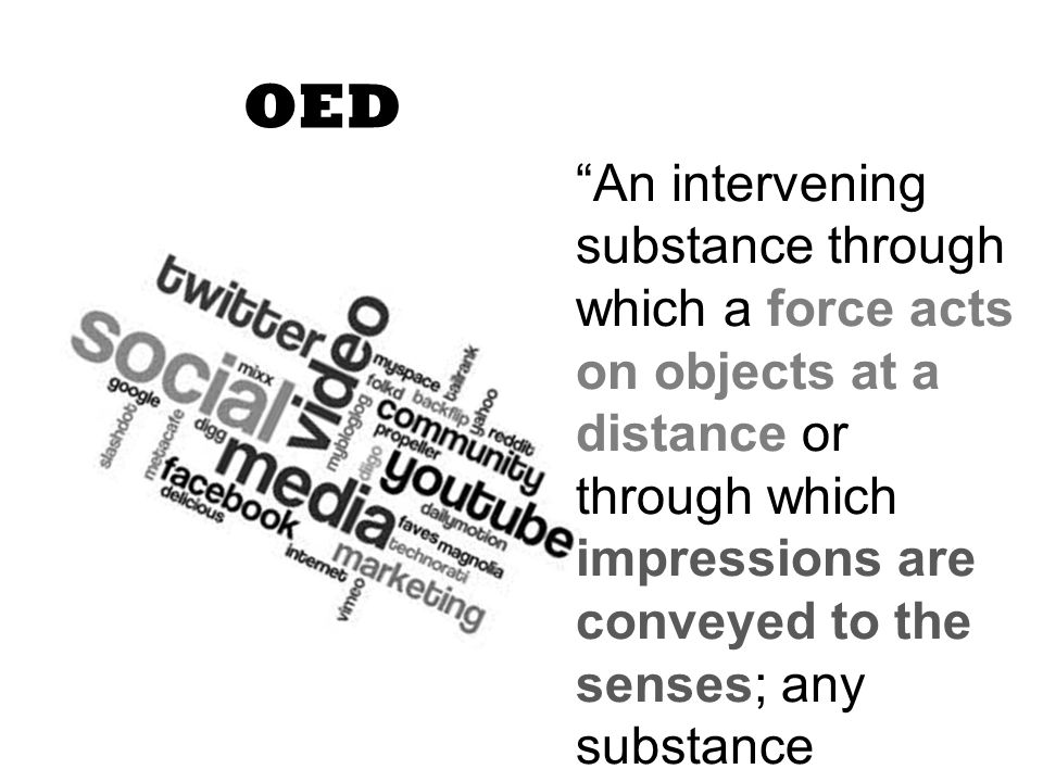 OED An intervening substance through which a force acts on objects at a distance or through which impressions are conveyed to the senses; any substance considered with regard to its properties as a vehicle of light or sound.