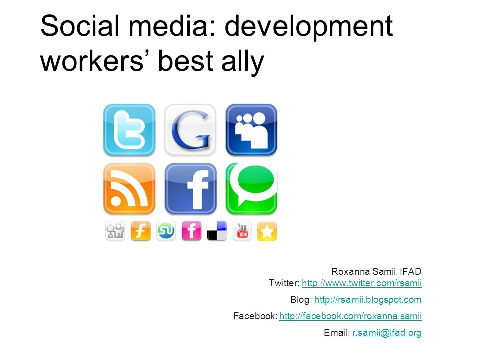 Social media: development workers best ally Roxanna Samii, IFAD Twitter: http://www.twitter.com/rsamiihttp://www.twitter.com/rsamii Blog: http://rsamii.blogspot.comhttp://rsamii.blogspot.com Facebook: http://facebook.com/roxanna.samiihttp://facebook.com/roxanna.samii Email: r.samii@ifad.orgr.samii@ifad.org