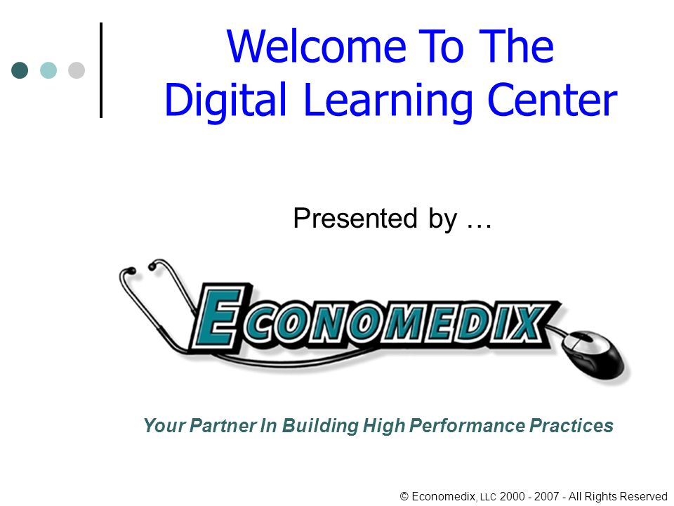 © Economedix, LLC 2000 - 2007 - All Rights Reserved Welcome To The Digital Learning Center Presented by … Your Partner In Building High Performance Practices