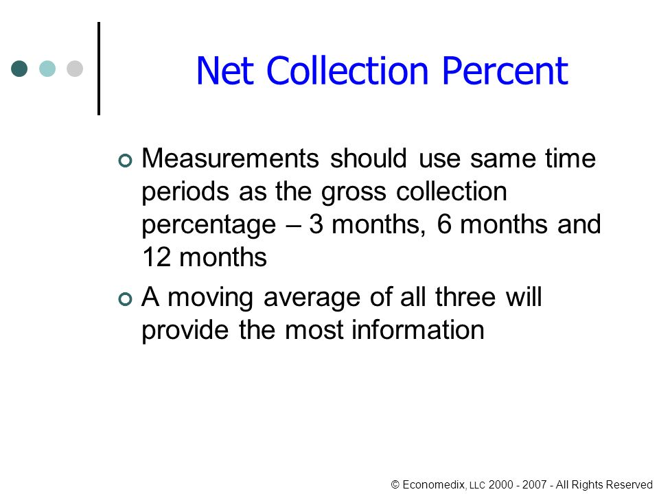 © Economedix, LLC 2000 - 2007 - All Rights Reserved Net Collection Percent Measurements should use same time periods as the gross collection percentage – 3 months, 6 months and 12 months A moving average of all three will provide the most information