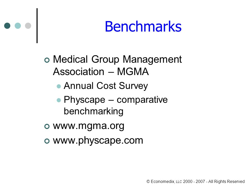© Economedix, LLC 2000 - 2007 - All Rights Reserved Benchmarks Medical Group Management Association – MGMA Annual Cost Survey Physcape – comparative benchmarking www.mgma.org www.physcape.com