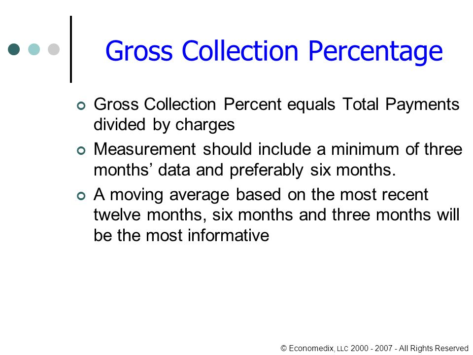 © Economedix, LLC 2000 - 2007 - All Rights Reserved Gross Collection Percentage Gross Collection Percent equals Total Payments divided by charges Measurement should include a minimum of three months data and preferably six months.