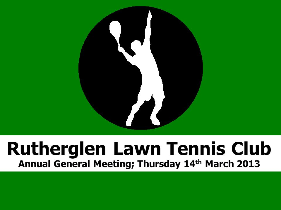 R Rutherglen Lawn Tennis Club Annual General Meeting; Thursday 14 th March 2013