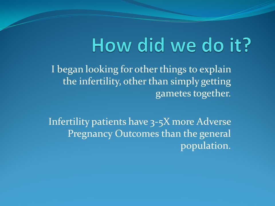 I began looking for other things to explain the infertility, other than simply getting gametes together. Infertility patients have 3-5X more Adverse P