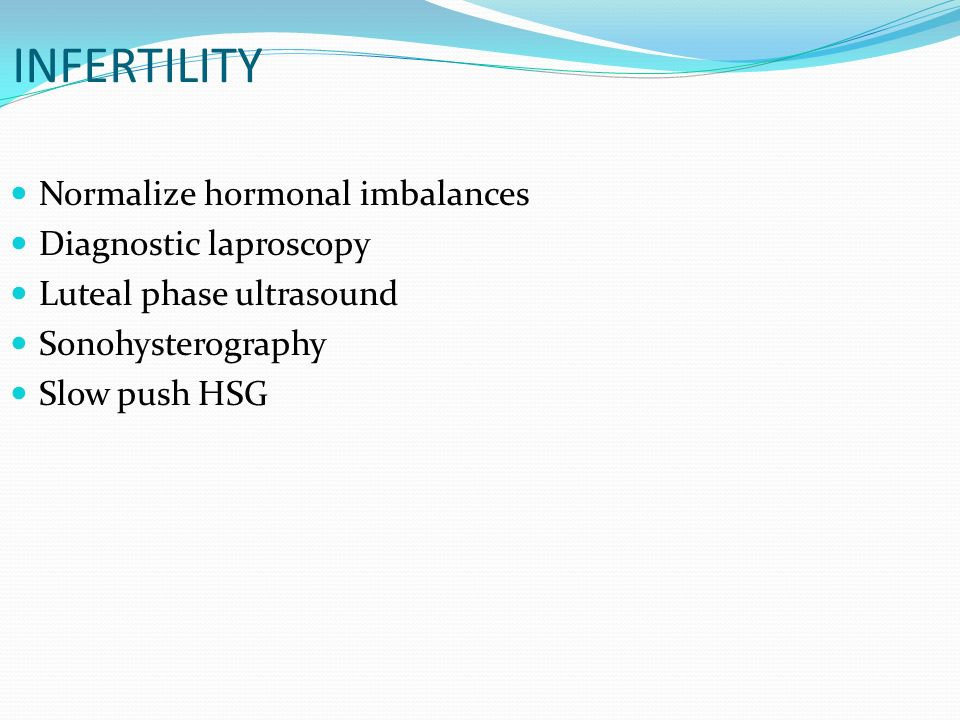 INFERTILITY Normalize hormonal imbalances Diagnostic laproscopy Luteal phase ultrasound Sonohysterography Slow push HSG